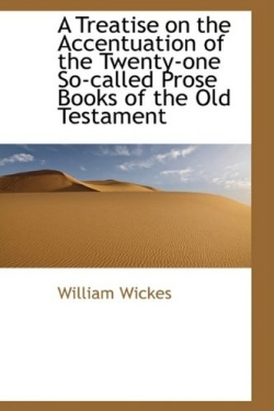 William Wickes, A Treatise on the Accentuation of                   the Twenty-One So-Called Prose Books of the Old                   Testament (1887)